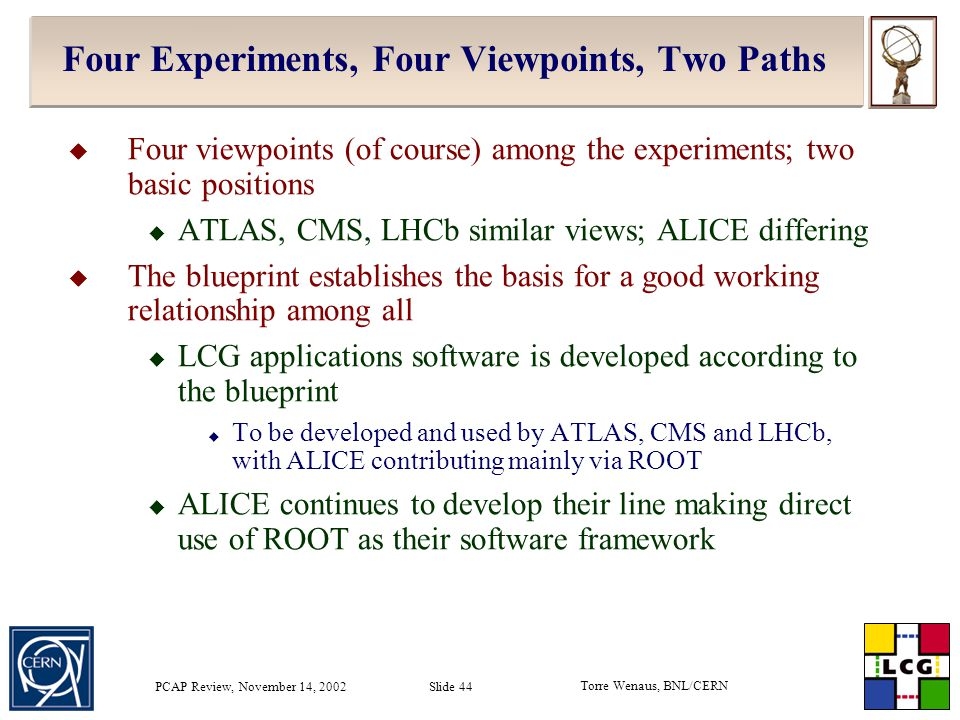 Torre Wenaus, BNL/CERN PCAP Review, November 14, 2002 Slide 44 Four Experiments, Four Viewpoints, Two Paths  Four viewpoints (of course) among the experiments; two basic positions  ATLAS, CMS, LHCb similar views; ALICE differing  The blueprint establishes the basis for a good working relationship among all  LCG applications software is developed according to the blueprint  To be developed and used by ATLAS, CMS and LHCb, with ALICE contributing mainly via ROOT  ALICE continues to develop their line making direct use of ROOT as their software framework