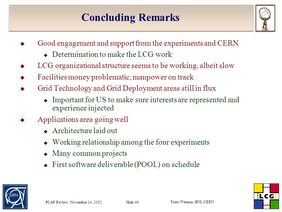Torre Wenaus, BNL/CERN PCAP Review, November 14, 2002 Slide 46 Concluding Remarks  Good engagement and support from the experiments and CERN  Determination to make the LCG work  LCG organizational structure seems to be working, albeit slow  Facilities money problematic; manpower on track  Grid Technology and Grid Deployment areas still in flux  Important for US to make sure interests are represented and experience injected  Applications area going well  Architecture laid out  Working relationship among the four experiments  Many common projects  First software deliverable (POOL) on schedule