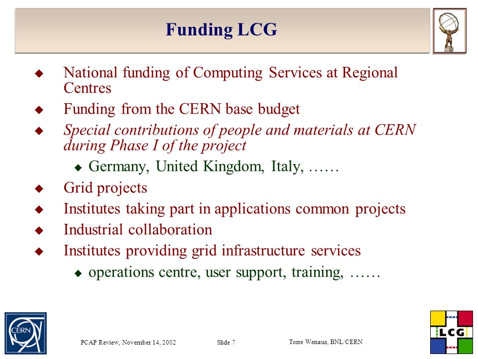 Torre Wenaus, BNL/CERN PCAP Review, November 14, 2002 Slide 7 Funding LCG  National funding of Computing Services at Regional Centres  Funding from the CERN base budget  Special contributions of people and materials at CERN during Phase I of the project  Germany, United Kingdom, Italy, ……  Grid projects  Institutes taking part in applications common projects  Industrial collaboration  Institutes providing grid infrastructure services  operations centre, user support, training, ……