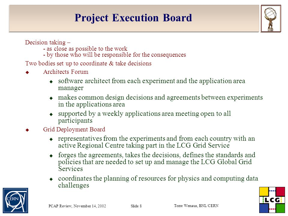 Torre Wenaus, BNL/CERN PCAP Review, November 14, 2002 Slide 8 Project Execution Board Decision taking – - as close as possible to the work - by those who will be responsible for the consequences Two bodies set up to coordinate & take decisions  Architects Forum  software architect from each experiment and the application area manager  makes common design decisions and agreements between experiments in the applications area  supported by a weekly applications area meeting open to all participants  Grid Deployment Board  representatives from the experiments and from each country with an active Regional Centre taking part in the LCG Grid Service  forges the agreements, takes the decisions, defines the standards and policies that are needed to set up and manage the LCG Global Grid Services  coordinates the planning of resources for physics and computing data challenges