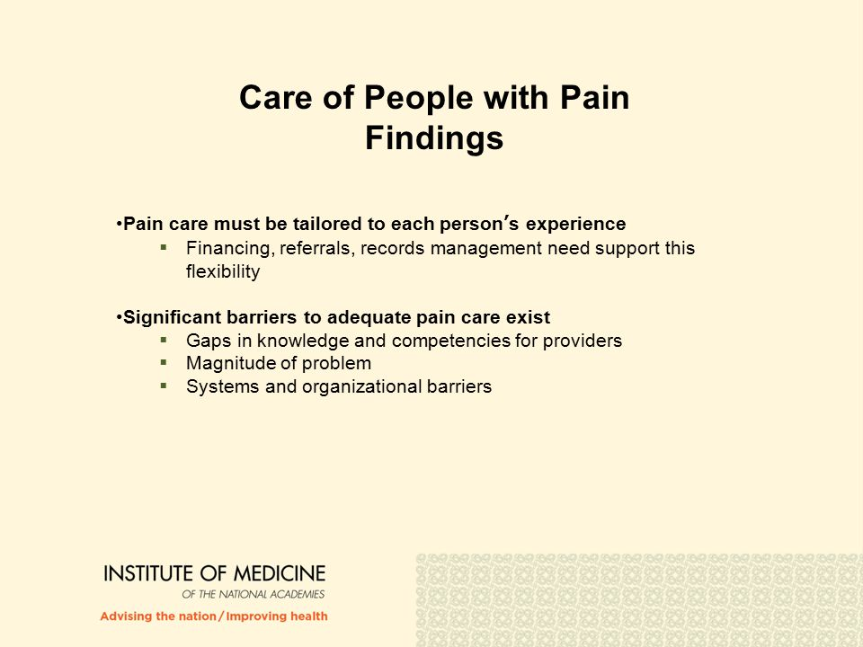 Care of People with Pain Findings Pain care must be tailored to each person's experience  Financing, referrals, records management need support this flexibility Significant barriers to adequate pain care exist  Gaps in knowledge and competencies for providers  Magnitude of problem  Systems and organizational barriers