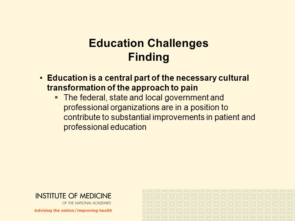 Education Challenges Finding Education is a central part of the necessary cultural transformation of the approach to pain  The federal, state and local government and professional organizations are in a position to contribute to substantial improvements in patient and professional education