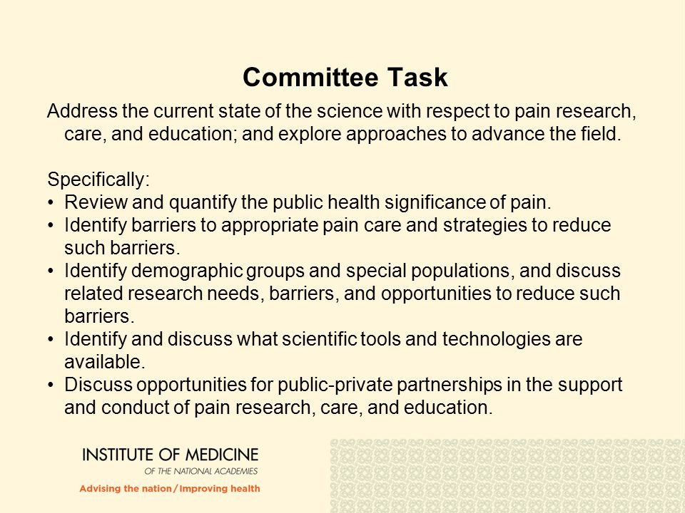 Committee Task Address the current state of the science with respect to pain research, care, and education; and explore approaches to advance the field.