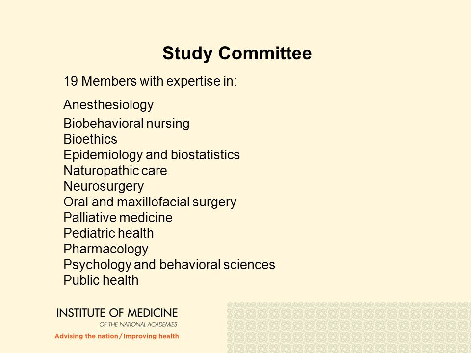 Study Committee 19 Members with expertise in: Anesthesiology Biobehavioral nursing Bioethics Epidemiology and biostatistics Naturopathic care Neurosurgery Oral and maxillofacial surgery Palliative medicine Pediatric health Pharmacology Psychology and behavioral sciences Public health