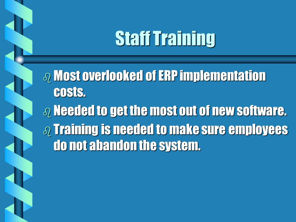 Staff Training b Most overlooked of ERP implementation costs. b Needed to get the most out of new software. b Training is needed to make sure employee