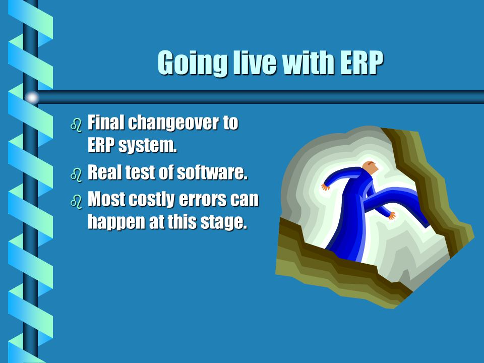 Going live with ERP b Final changeover to ERP system. b Real test of software. b Most costly errors can happen at this stage.