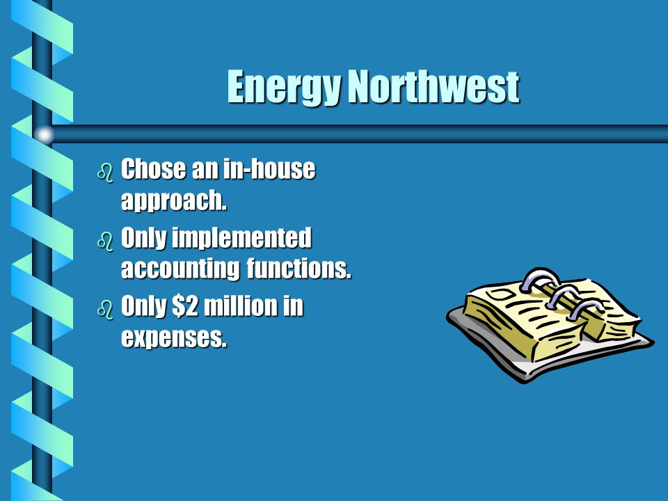 Energy Northwest b Chose an in-house approach. b Only implemented accounting functions. b Only $2 million in expenses.