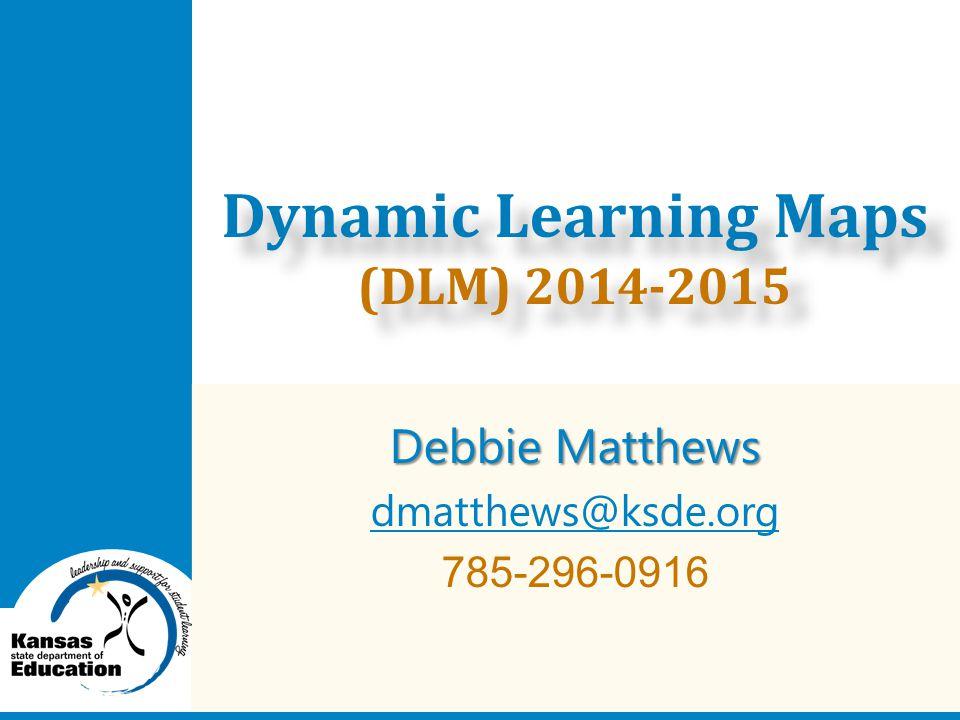 Debbie Matthews dmatthews@ksde.org 785-296-0916 Dynamic Learning Maps (DLM) 2014-2015