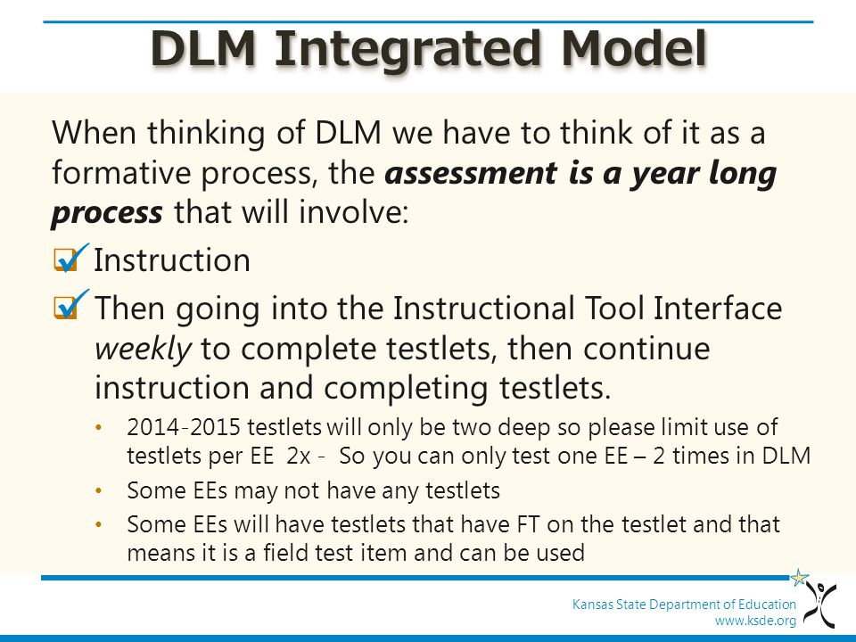Kansas State Department of Education www.ksde.org DLM Integrated Model When thinking of DLM we have to think of it as a formative process, the assessment is a year long process that will involve:  Instruction  Then going into the Instructional Tool Interface weekly to complete testlets, then continue instruction and completing testlets.