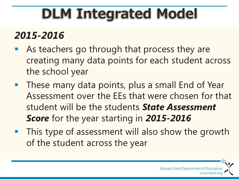 Kansas State Department of Education www.ksde.org DLM Integrated Model 2015-2016  As teachers go through that process they are creating many data points for each student across the school year  These many data points, plus a small End of Year Assessment over the EEs that were chosen for that student will be the students State Assessment Score for the year starting in 2015-2016  This type of assessment will also show the growth of the student across the year