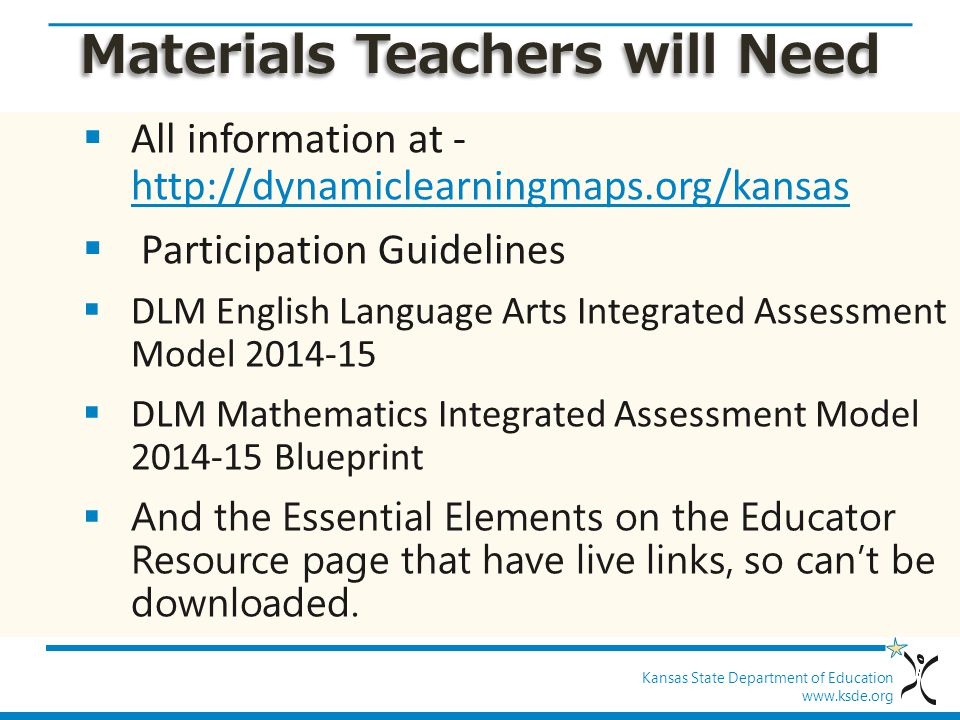 Kansas State Department of Education www.ksde.org Materials Teachers will Need  All information at - http://dynamiclearningmaps.org/kansas http://dynamiclearningmaps.org/kansas  Participation Guidelines  DLM English Language Arts Integrated Assessment Model 2014-15  DLM Mathematics Integrated Assessment Model 2014-15 Blueprint  And the Essential Elements on the Educator Resource page that have live links, so can't be downloaded.