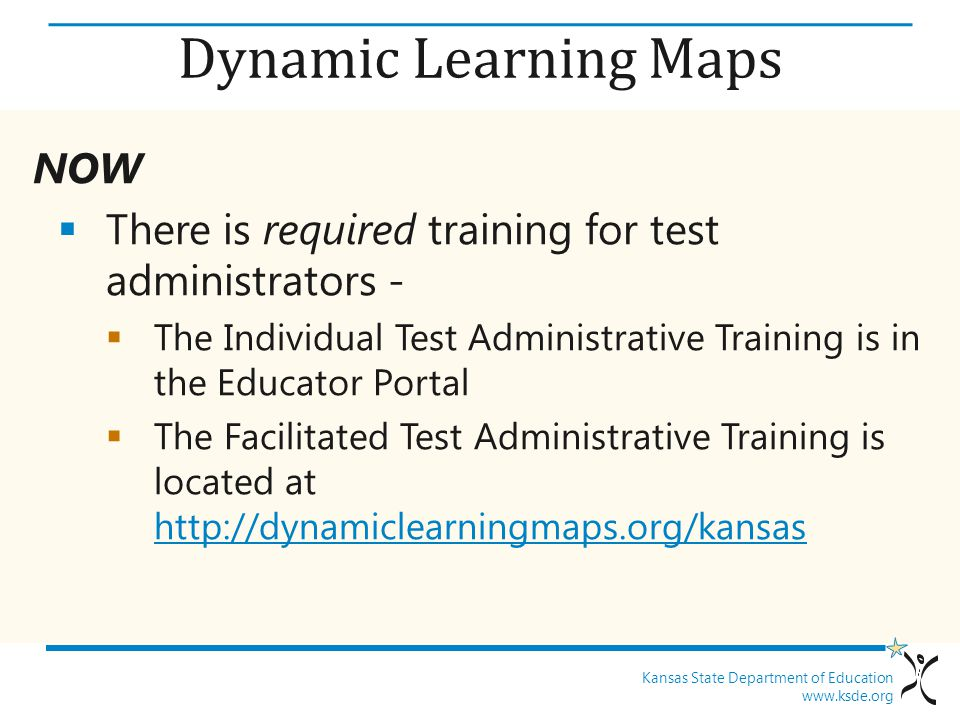 Kansas State Department of Education www.ksde.org Dynamic Learning Maps NOW  There is required training for test administrators -  The Individual Test Administrative Training is in the Educator Portal  The Facilitated Test Administrative Training is located at http://dynamiclearningmaps.org/kansas http://dynamiclearningmaps.org/kansas