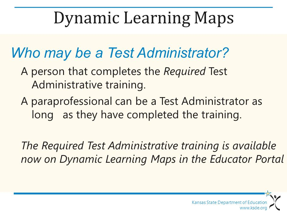 Kansas State Department of Education www.ksde.org Dynamic Learning Maps Who may be a Test Administrator.