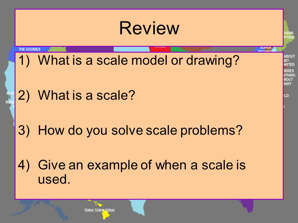Review 1)What is a scale model or drawing? 2)What is a scale? 3)How do you solve scale problems? 4)Give an example of when a scale is used.