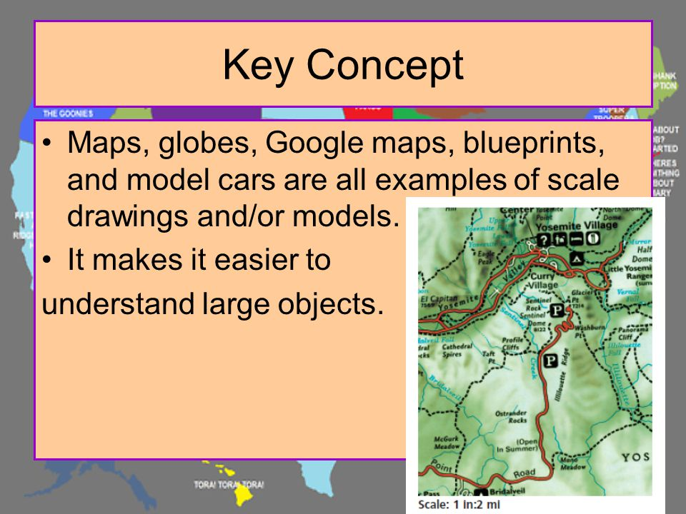 Key Concept Maps, globes, Google maps, blueprints, and model cars are all examples of scale drawings and/or models. It makes it easier to understand l