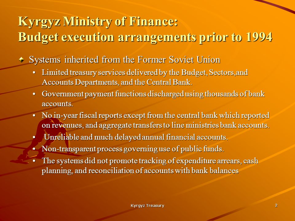 Kyrgyz Treasury 2 Kyrgyz Ministry of Finance: Budget execution arrangements prior to 1994 Systems inherited from the Former Soviet Union Limited treasury services delivered by the Budget, Sectors,and Accounts Departments, and the Central Bank.Limited treasury services delivered by the Budget, Sectors,and Accounts Departments, and the Central Bank.