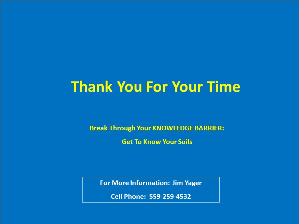 Thank You For Your Time Break Through Your KNOWLEDGE BARRIER: Get To Know Your Soils For More Information: Jim Yager Cell Phone: 559-259-4532