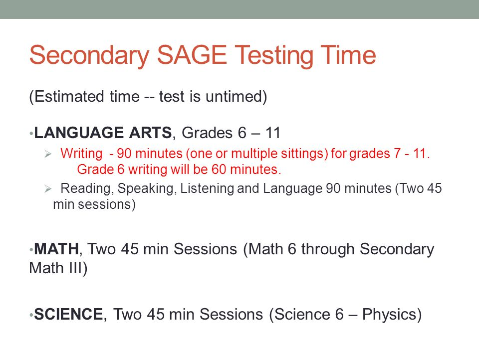 Secondary SAGE Testing Time (Estimated time -- test is untimed) LANGUAGE ARTS, Grades 6 – 11  Writing - 90 minutes (one or multiple sittings) for grades 7 - 11.