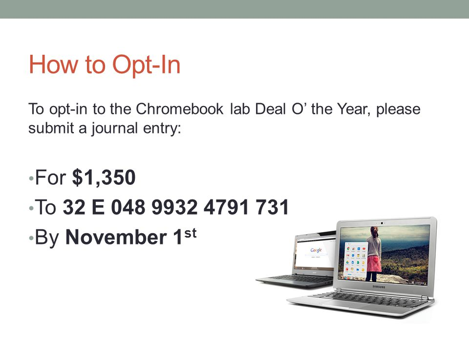 How to Opt-In To opt-in to the Chromebook lab Deal O' the Year, please submit a journal entry: For $1,350 To 32 E 048 9932 4791 731 By November 1 st