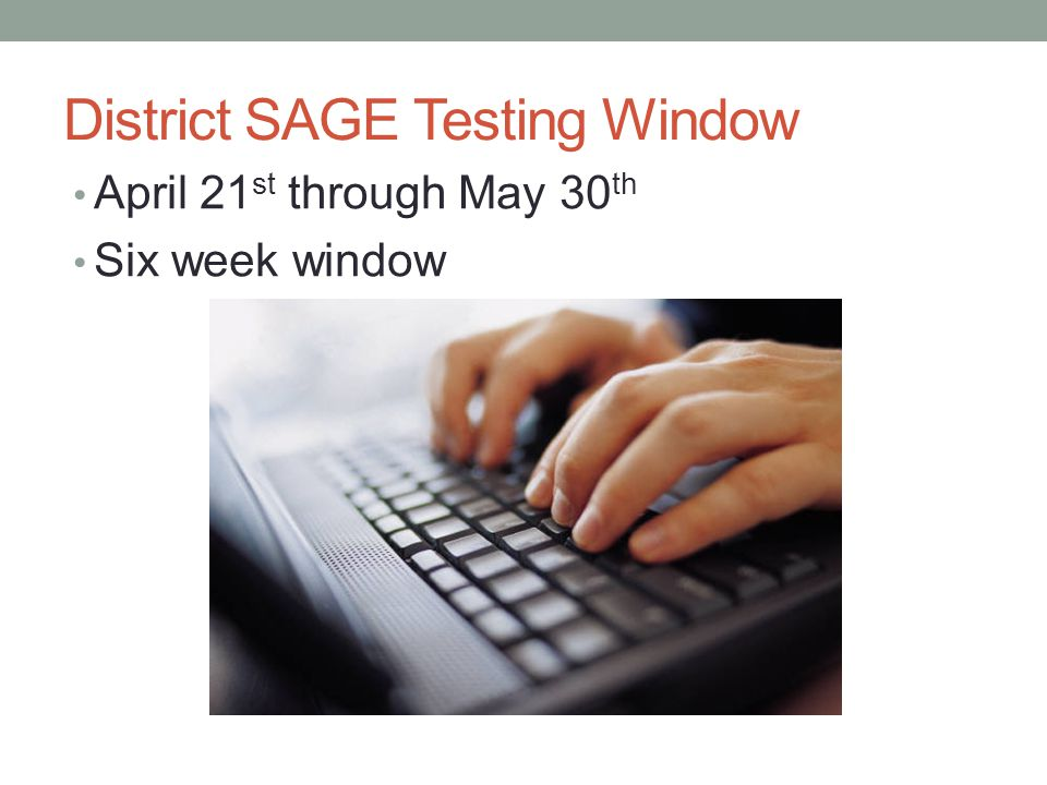 District SAGE Testing Window April 21 st through May 30 th Six week window