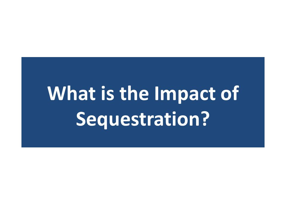 What is the Impact of Sequestration?