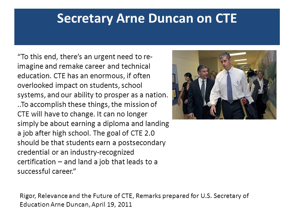 "Secretary Arne Duncan on CTE ""To this end, there's an urgent need to re- imagine and remake career and technical education. CTE has an enormous, if of"
