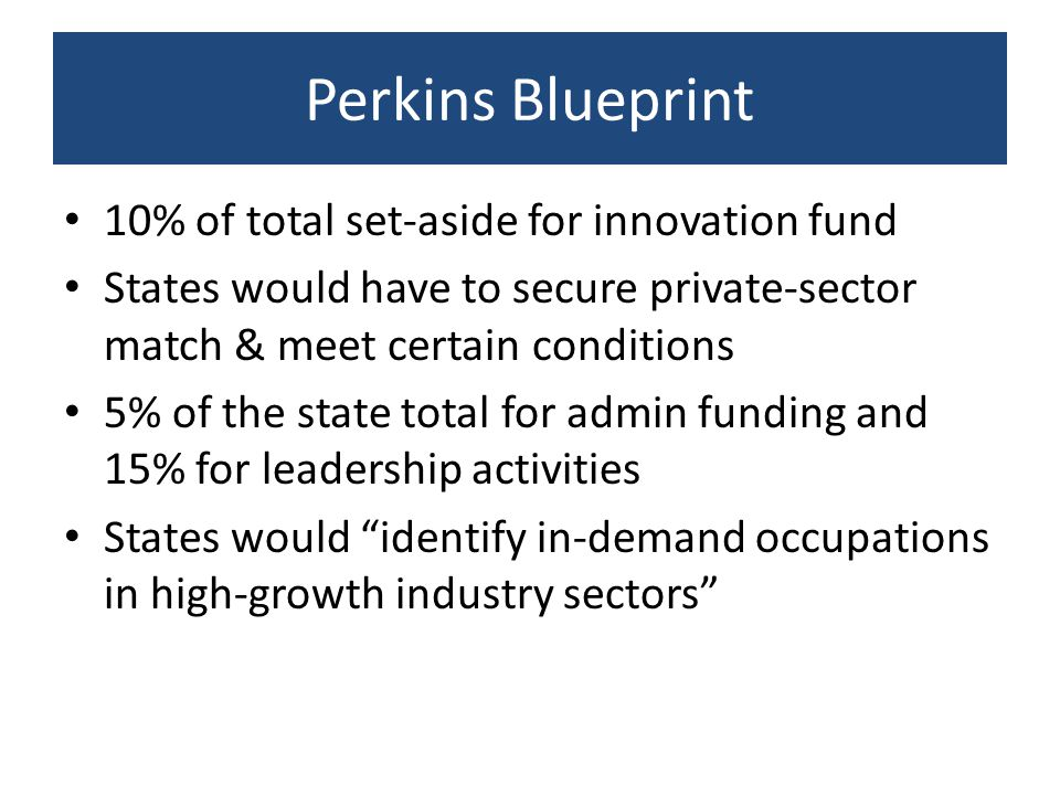 Perkins Blueprint 10% of total set-aside for innovation fund States would have to secure private-sector match & meet certain conditions 5% of the stat
