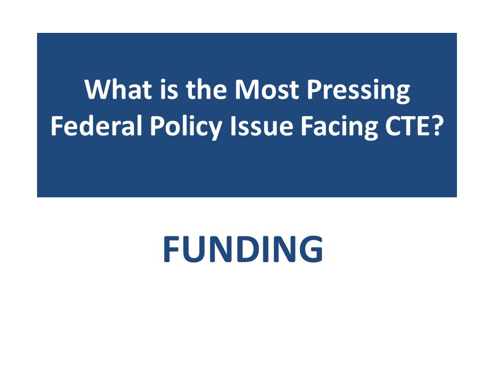 What is the Most Pressing Federal Policy Issue Facing CTE? FUNDING