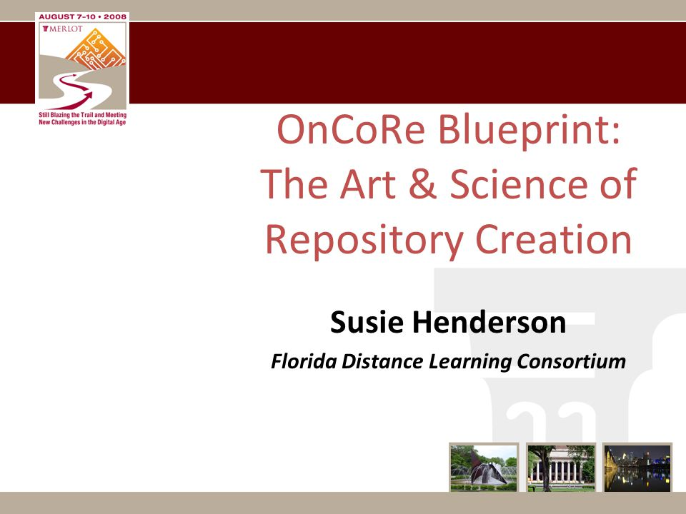OnCoRe Blueprint: The Art & Science of Repository Creation Susie Henderson Florida Distance Learning Consortium