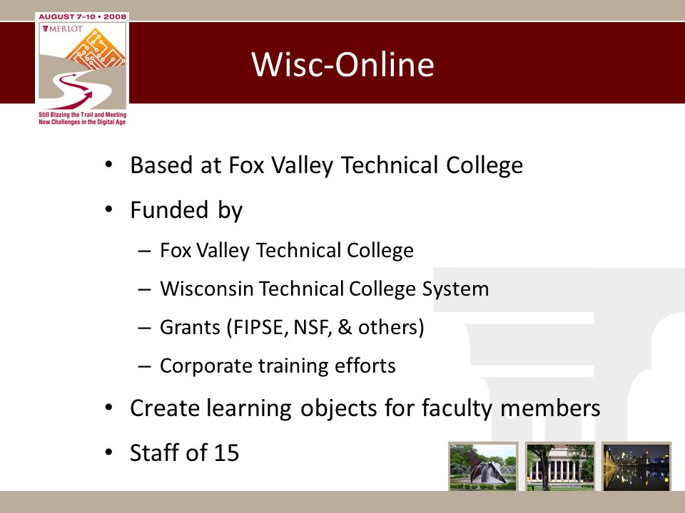 Wisc-Online Based at Fox Valley Technical College Funded by – Fox Valley Technical College – Wisconsin Technical College System – Grants (FIPSE, NSF, & others) – Corporate training efforts Create learning objects for faculty members Staff of 15
