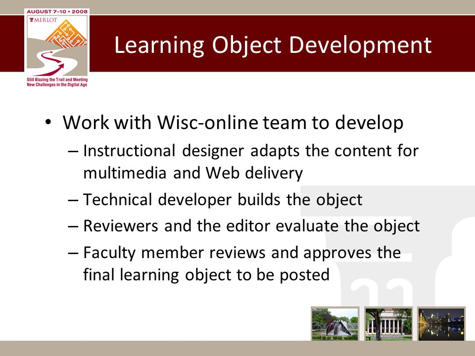 Learning Object Development Work with Wisc-online team to develop – Instructional designer adapts the content for multimedia and Web delivery – Technical developer builds the object – Reviewers and the editor evaluate the object – Faculty member reviews and approves the final learning object to be posted