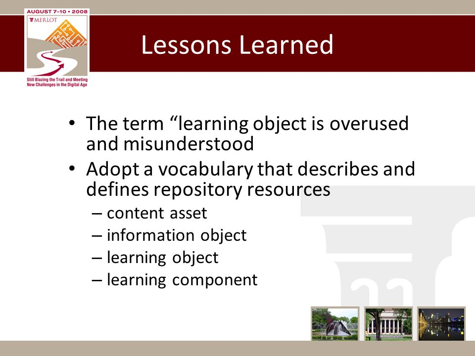 Lessons Learned The term learning object is overused and misunderstood Adopt a vocabulary that describes and defines repository resources – content asset – information object – learning object – learning component