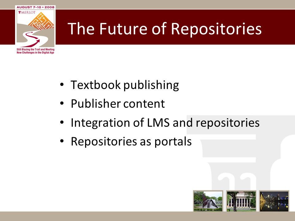 The Future of Repositories Textbook publishing Publisher content Integration of LMS and repositories Repositories as portals