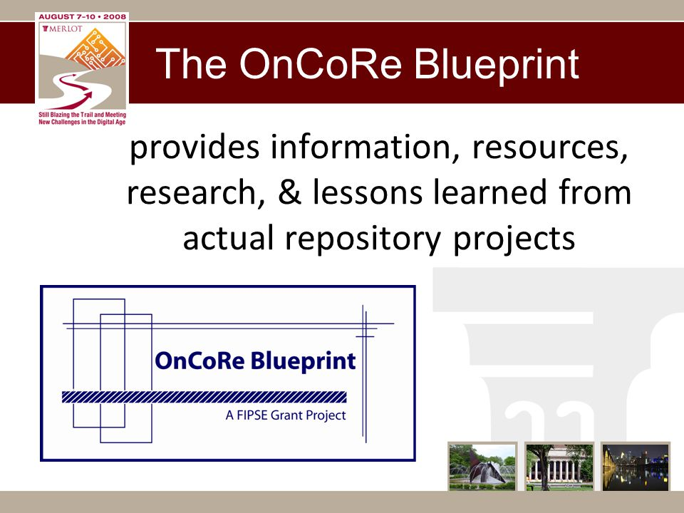 Blueprint Project Benefits Gather best practices Discover innovative or unique repository features Produce free monthly webinars on relevant topics Research open source repository products Create a community of practice Produce OnCoRe Blueprint as a dynamic online resource