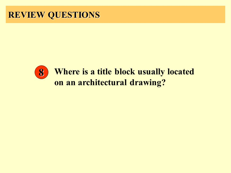 REVIEW QUESTIONS Where is a title block usually located on an architectural drawing? 8