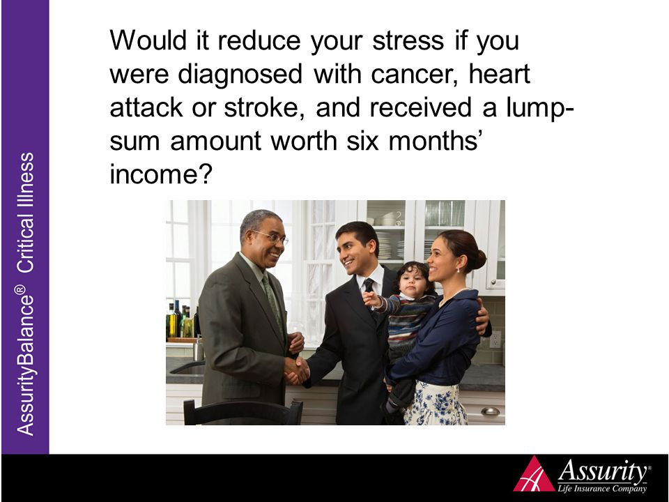 Would it reduce your stress if you were diagnosed with cancer, heart attack or stroke, and received a lump- sum amount worth six months' income