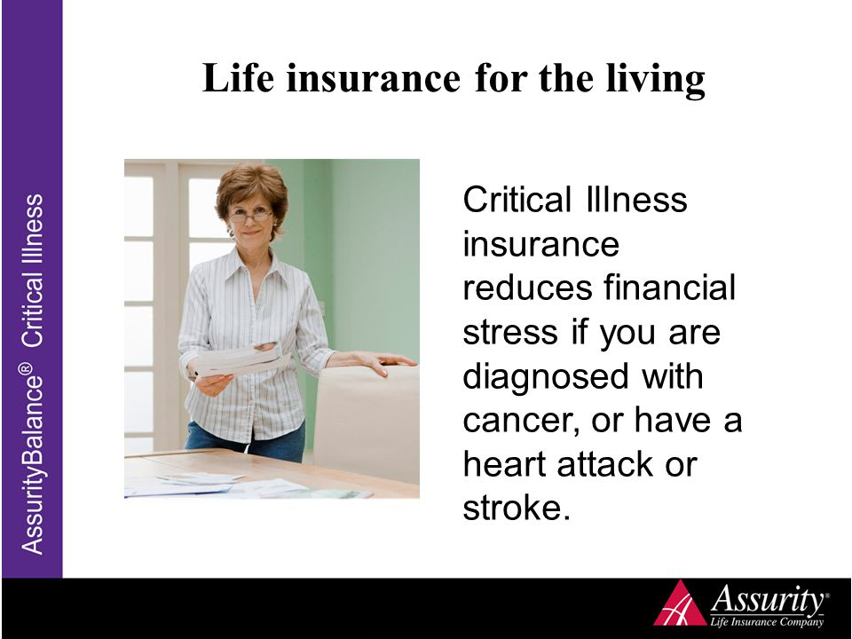 Life insurance for the living Critical Illness insurance reduces financial stress if you are diagnosed with cancer, or have a heart attack or stroke.