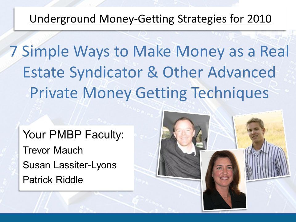 Underground Money-Getting Strategies for 2010 7 Simple Ways to Make Money as a Real Estate Syndicator & Other Advanced Private Money Getting Techniques Your PMBP Faculty: Trevor Mauch Susan Lassiter-Lyons Patrick Riddle Your PMBP Faculty: Trevor Mauch Susan Lassiter-Lyons Patrick Riddle
