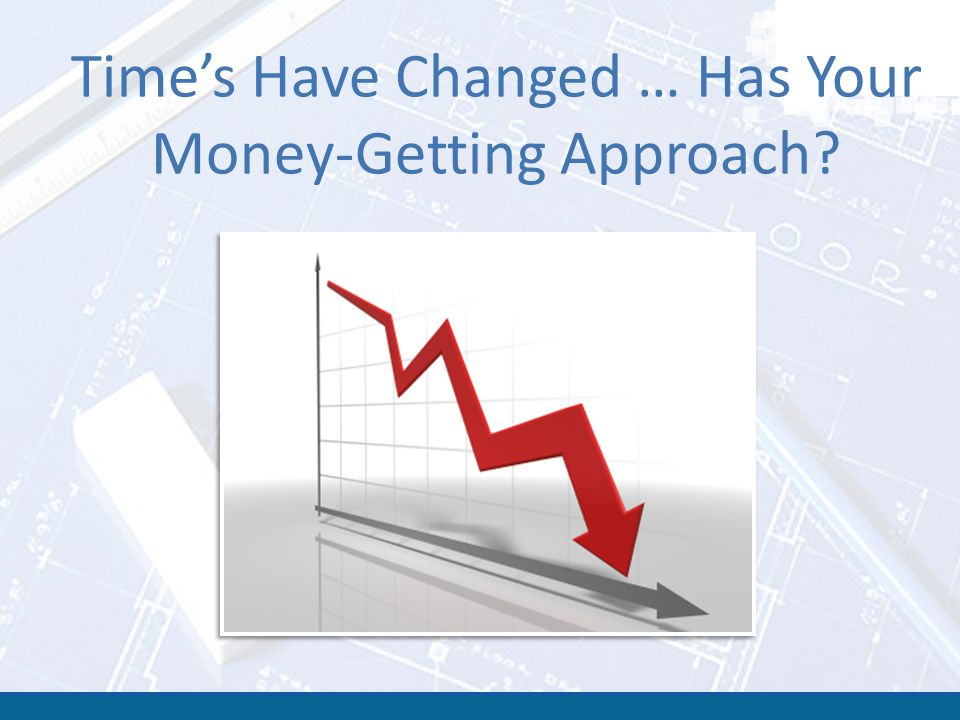Time's Have Changed … Has Your Money-Getting Approach