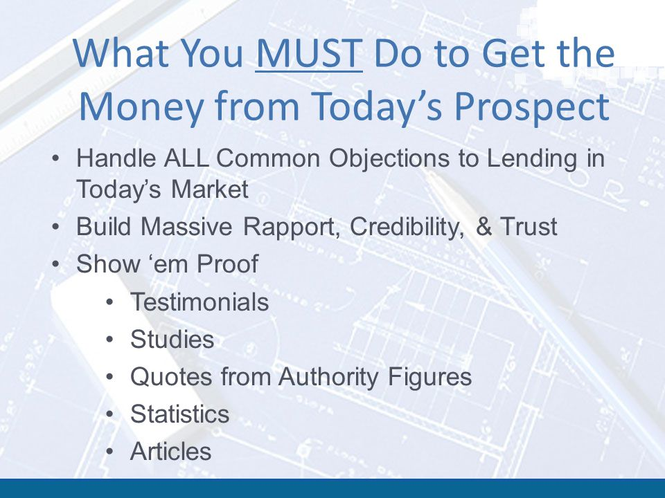 What You MUST Do to Get the Money from Today's Prospect Handle ALL Common Objections to Lending in Today's Market Build Massive Rapport, Credibility, & Trust Show 'em Proof Testimonials Studies Quotes from Authority Figures Statistics Articles
