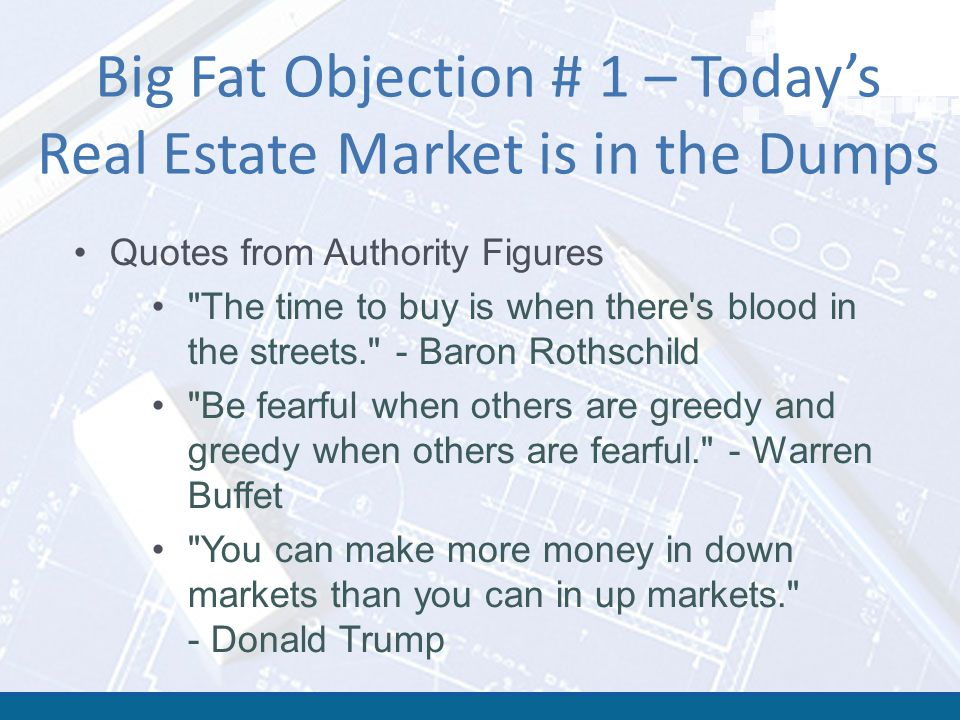 Big Fat Objection # 1 – Today's Real Estate Market is in the Dumps Quotes from Authority Figures The time to buy is when there s blood in the streets. - Baron Rothschild Be fearful when others are greedy and greedy when others are fearful. - Warren Buffet You can make more money in down markets than you can in up markets. - Donald Trump