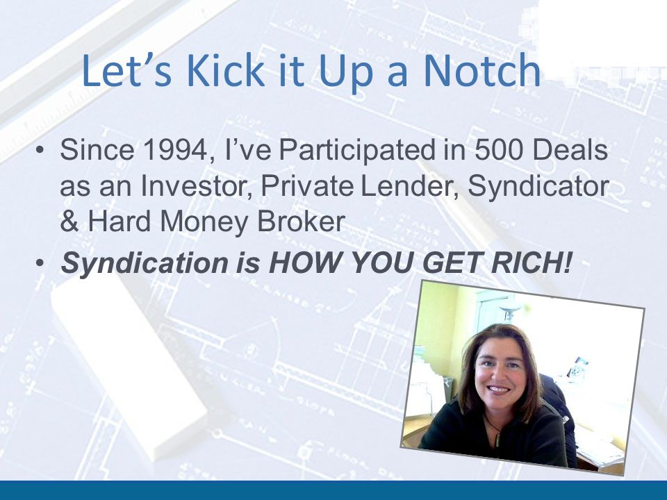 Let's Kick it Up a Notch Since 1994, I've Participated in 500 Deals as an Investor, Private Lender, Syndicator & Hard Money Broker Syndication is HOW YOU GET RICH!