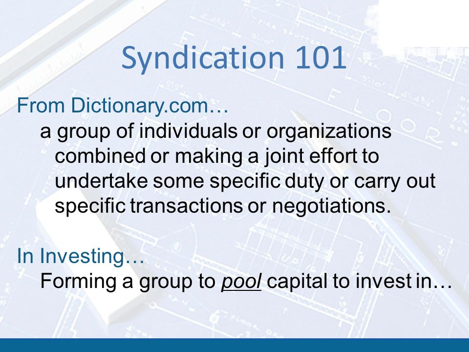 Syndication 101 From Dictionary.com… a group of individuals or organizations combined or making a joint effort to undertake some specific duty or carr