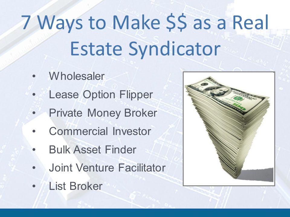 7 Ways to Make $$ as a Real Estate Syndicator Wholesaler Lease Option Flipper Private Money Broker Commercial Investor Bulk Asset Finder Joint Venture Facilitator List Broker