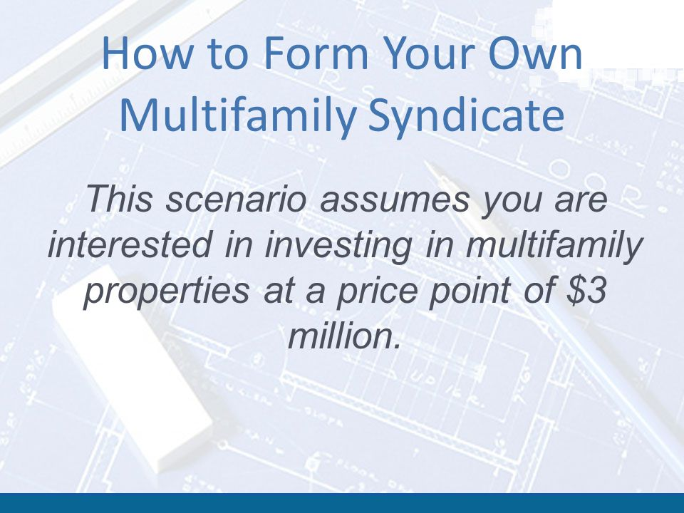 How to Form Your Own Multifamily Syndicate This scenario assumes you are interested in investing in multifamily properties at a price point of $3 million.