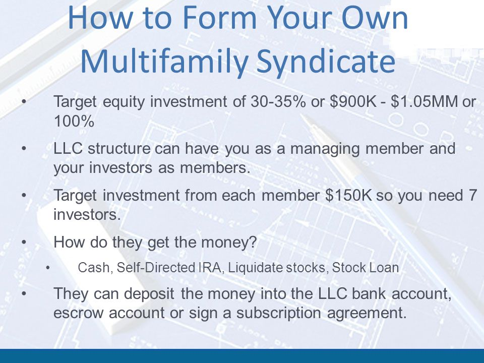 How to Form Your Own Multifamily Syndicate Target equity investment of 30-35% or $900K - $1.05MM or 100% LLC structure can have you as a managing memb