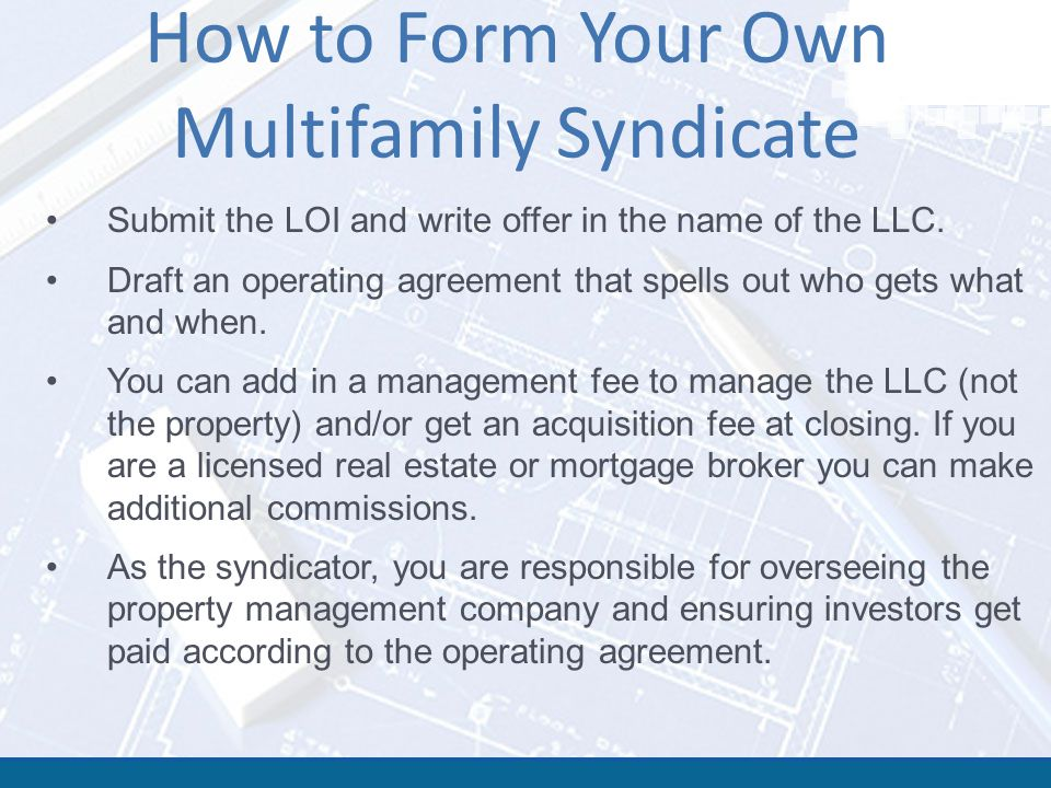 How to Form Your Own Multifamily Syndicate Submit the LOI and write offer in the name of the LLC. Draft an operating agreement that spells out who get