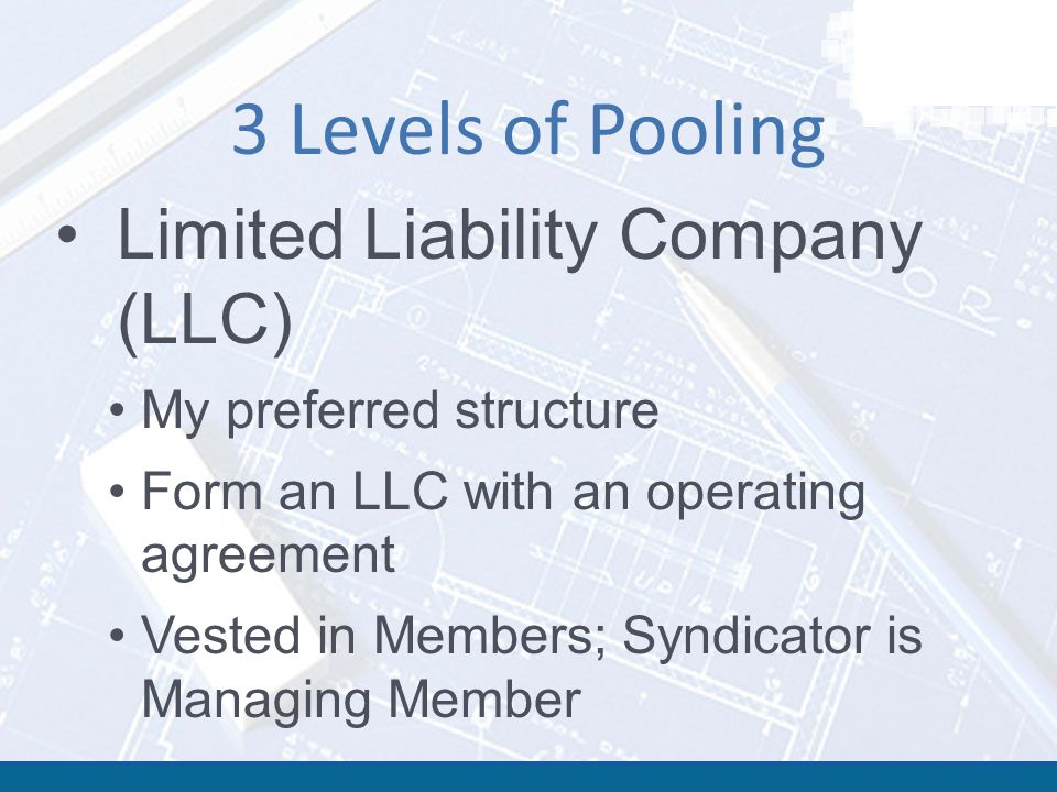 3 Levels of Pooling Limited Liability Company (LLC) My preferred structure Form an LLC with an operating agreement Vested in Members; Syndicator is Managing Member