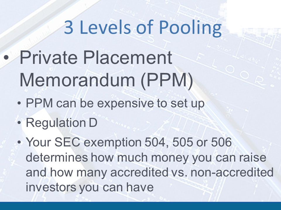 3 Levels of Pooling Private Placement Memorandum (PPM) PPM can be expensive to set up Regulation D Your SEC exemption 504, 505 or 506 determines how much money you can raise and how many accredited vs.