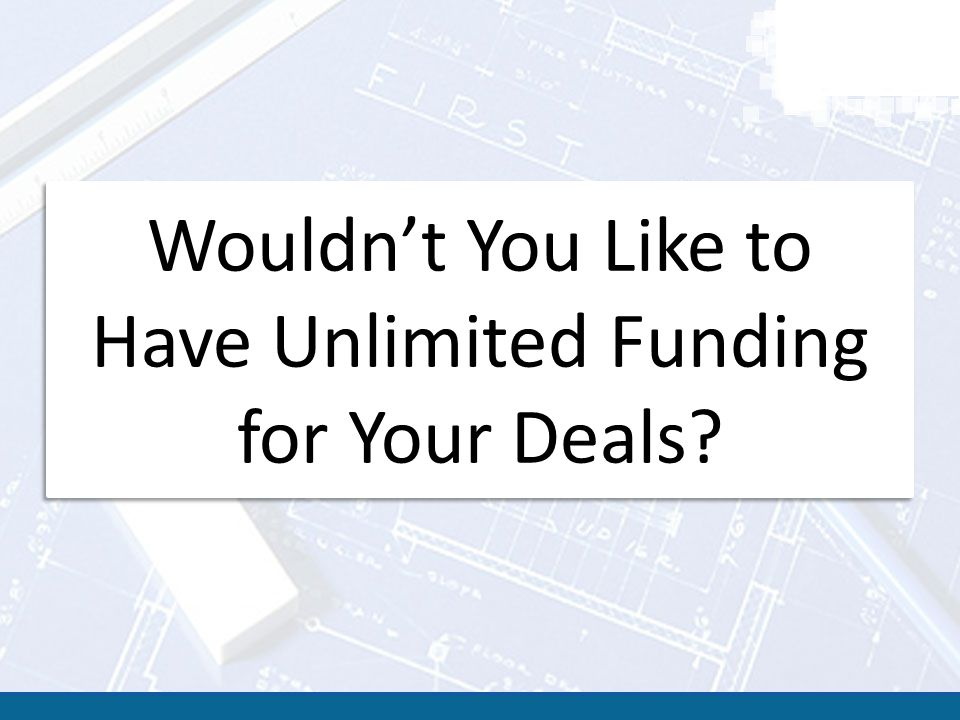 Wouldn't You Like to Have Unlimited Funding for Your Deals?
